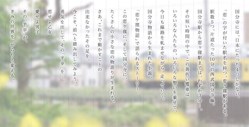 国分寺には、日本にたった4つしかない、「恋」の字が付いた駅名を持つ、恋ヶ窪駅がある。駅数5つ、片道たった10分の西武国分寺線。国分寺駅から恋ヶ窪駅までは、わずか3分―。その短い時間の中で、この黄色い電車は、いろいろな人たちの、いろいろな想いを乗せて、今日も線路を軋ませながら、走っていく。国分寺物語から生まれた小説、「恋ケ窪物語」で語られるストーリー。この恋ケ窪に、そして国分寺に、たくさんの小さな恋の物語りが生まれる。さあ、これまで動かすことの出来なかったその足を、今こそ、前へと踏み出してみよう。勇気を出して、その「半歩」を―。恋せよ乙女愛せよ男子その「半歩」が、きみの世界を、がらりと変える。
